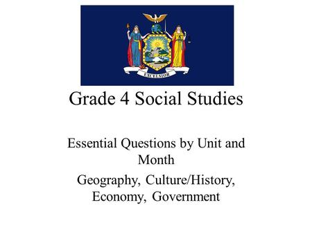Grade 4 Social Studies Essential Questions by Unit and Month Geography, Culture/History, Economy, Government.
