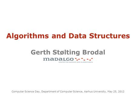 Algorithms and Data Structures Gerth Stølting Brodal Computer Science Day, Department of Computer Science, Aarhus University, May 25, 2012.