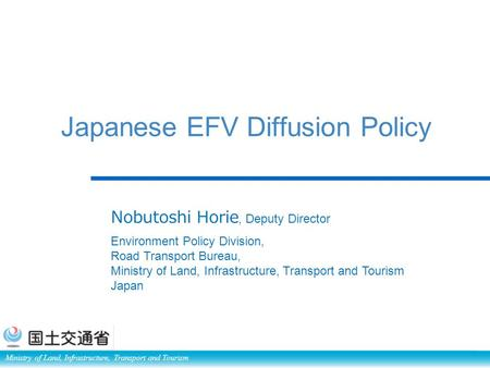Ministry of Land, Infrastructure, Transport and Tourism Japanese EFV Diffusion Policy Nobutoshi Horie, Deputy Director Environment Policy Division, Road.