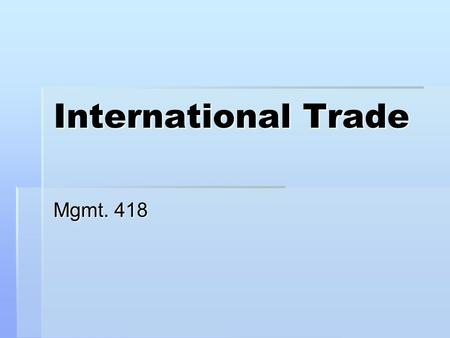 International Trade Mgmt. 418. Chapter 1 The World of International Economics The importance of international trade to the economic health and overall.