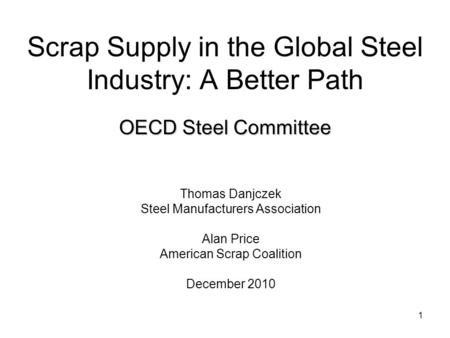 1 Scrap Supply in the Global Steel Industry: A Better Path Thomas Danjczek Steel Manufacturers Association Alan Price American Scrap Coalition December.