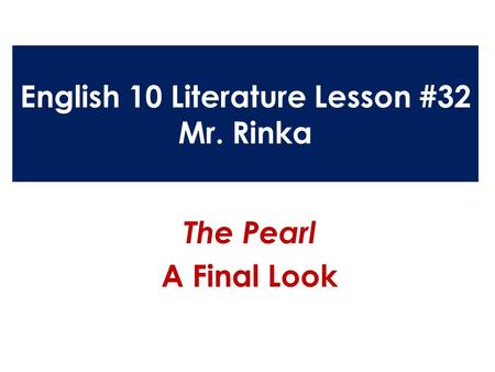 English 10 Literature Lesson #32 Mr. Rinka The Pearl A Final Look.