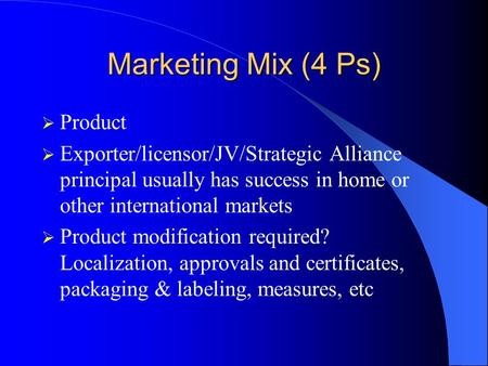 Marketing Mix (4 Ps)  Product  Exporter/licensor/JV/Strategic Alliance principal usually has success in home or other international markets  Product.