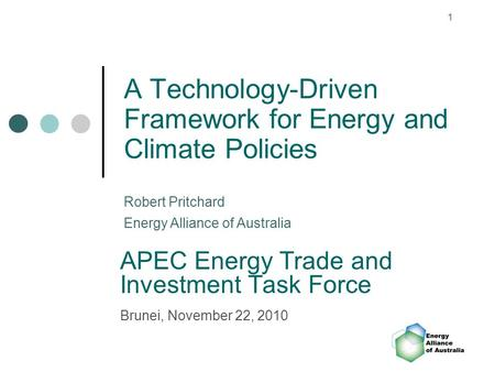 1 A Technology-Driven Framework for Energy and Climate Policies APEC Energy Trade and Investment Task Force Brunei, November 22, 2010 Robert Pritchard.