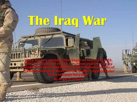 The Iraq War Was a military campaign that began on March 20, 2003, with the invasion of Iraq by a multinational force led by troops from the United States.