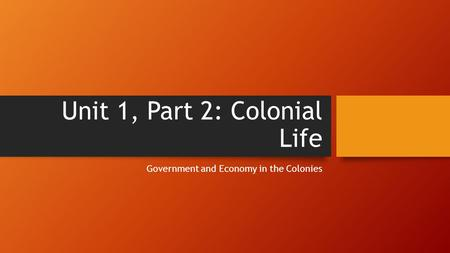 Unit 1, Part 2: Colonial Life Government and Economy in the Colonies.