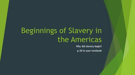 Beginnings of Slavery in the Americas Why did slavery begin? p.58 in your textbook.