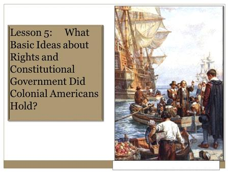 Lesson 5: What Basic Ideas about Rights <strong>and</strong> Constitutional Government Did Colonial Americans Hold?