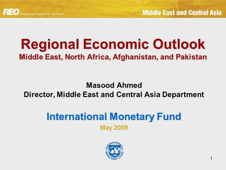 1 Regional Economic Outlook Middle East, North Africa, Afghanistan, and Pakistan Masood Ahmed Director, Middle East and Central Asia Department International.