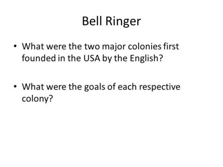 Bell Ringer What were the two major colonies first founded in the USA by the English? What were the goals of each respective colony?