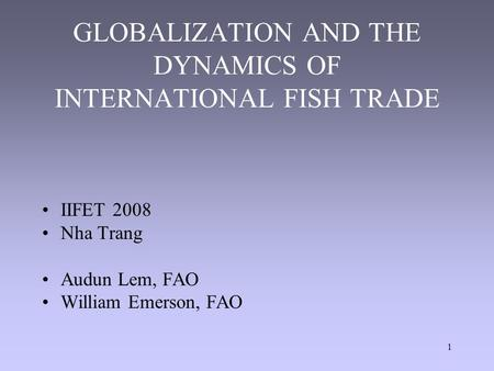 1 GLOBALIZATION AND THE DYNAMICS OF INTERNATIONAL FISH TRADE IIFET 2008 Nha Trang Audun Lem, FAO William Emerson, FAO.