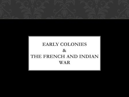 EARLY COLONIES & THE FRENCH AND INDIAN WAR. WHAT ABOUT THE NATIVES IN AMERICA? 5-10 million natives living in what is the present day United States before.