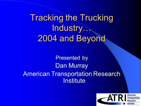 Tracking the Trucking Industry… 2004 and Beyond Presented by Dan Murray American Transportation Research Institute.