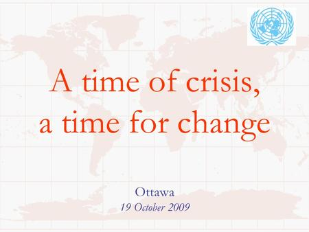 A time of crisis, a time for change Ottawa 19 October 2009.