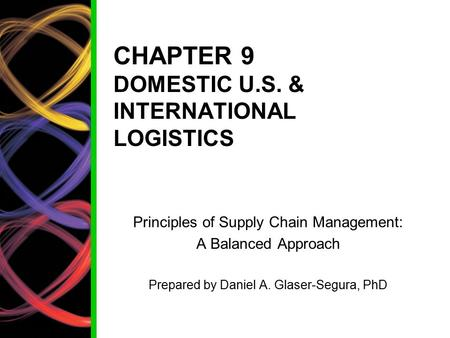CHAPTER 9 DOMESTIC U.S. & INTERNATIONAL LOGISTICS Principles of Supply Chain Management: A Balanced Approach Prepared by Daniel A. Glaser-Segura, PhD.