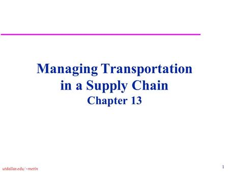 1 utdallas.edu/~metin Managing Transportation in a Supply Chain Chapter 13.