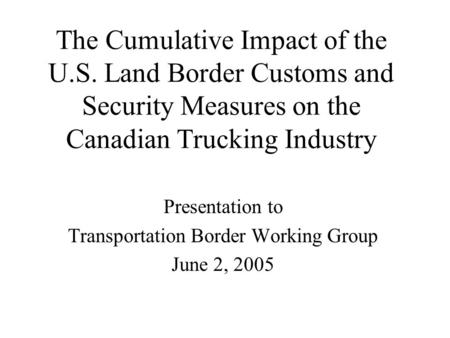 The Cumulative Impact of the U.S. Land Border Customs and Security Measures on the Canadian Trucking Industry Presentation to Transportation Border Working.