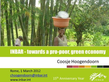 INBAR - towards a pro-poor, green economy Coosje Hoogendoorn Rome, 1 March 2012  15 th Anniversary Year.