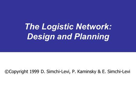 The Logistic Network: Design and Planning ©Copyright 1999 D. Simchi-Levi, P. Kaminsky & E. Simchi-Levi.