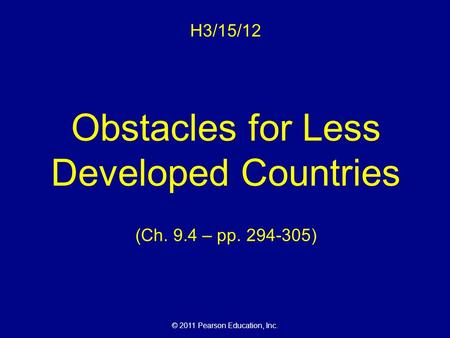 © 2011 Pearson Education, Inc. H3/15/12 Obstacles for Less Developed Countries (Ch. 9.4 – pp. 294-305)