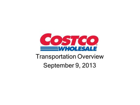 Transportation Overview September 9, 2013. Costco Today 2 nd Largest U.S. retailer* 7 th Largest retailer in the world 24 th Largest in Fortune 500 $44+