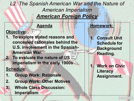L2: The Spanish American War and the Nature of American Imperialism American Foreign Policy Agenda Objective: 1.To explore stated reasons and concealed.
