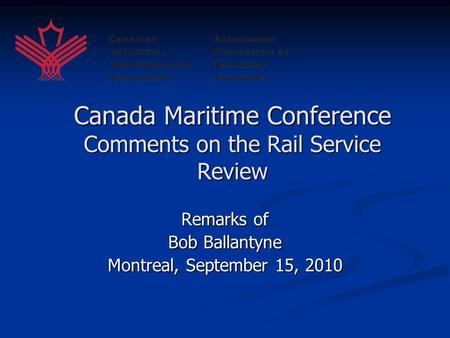 Canada Maritime Conference Comments on the Rail Service Review Remarks of Bob Ballantyne Montreal, September 15, 2010.