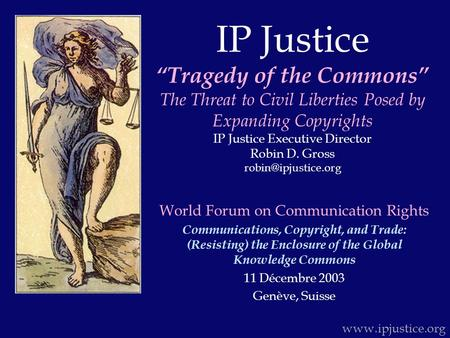 "IP Justice ""Tragedy of the Commons"" The Threat to Civil Liberties Posed by Expanding Copyrights IP Justice Executive Director Robin D. Gross"