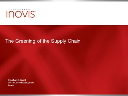 The Greening of the Supply Chain Jonathan D. Gatrell VP – Industry Development Inovis.