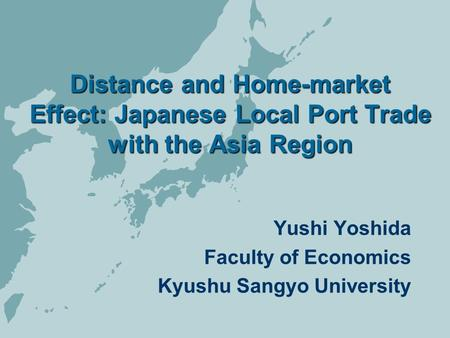 Distance and Home-market Effect: Japanese Local Port Trade with the Asia Region Yushi Yoshida Faculty of Economics Kyushu Sangyo University.