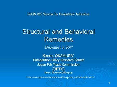 1 Structural and Behavioral Remedies December 6, 2007 Kaoru, OKAMURA * Competition Policy Research Center Japan Fair Trade Commission (JFTC)