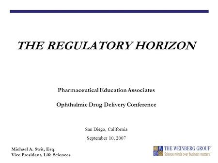 THE REGULATORY HORIZON Michael A. Swit, Esq. Vice President, Life Sciences Pharmaceutical Education Associates Ophthalmic Drug Delivery Conference San.