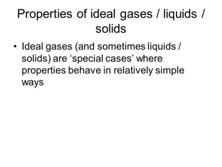 Properties of ideal gases / liquids / solids Ideal gases (and sometimes liquids / solids) are 'special cases' where properties behave in relatively simple.