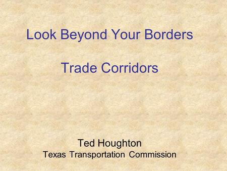 Look Beyond Your Borders Trade Corridors Ted Houghton Texas Transportation Commission.