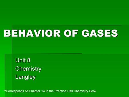 BEHAVIOR OF GASES Unit 8 ChemistryLangley **Corresponds to Chapter 14 in the Prentice Hall Chemistry Book.