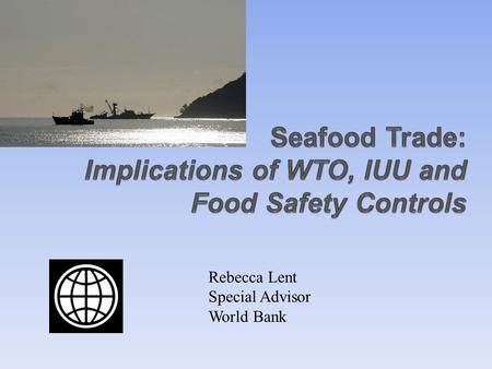 Rebecca Lent Special Advisor World Bank. Overview Importance of international trade in seafood Import measures related to: Seafood safety Ecological sustainability.