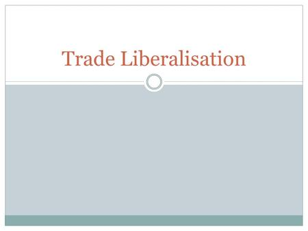 Trade Liberalisation. Micro Reform – Trade Liberalisation Trade liberalisation is about removing the barriers that are designed to restrict international.