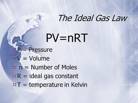The Ideal Gas Law PV=nRT  P = Pressure  V = Volume  n = Number of Moles  R = ideal gas constant  T = temperature in Kelvin PV=nRT  P = Pressure 
