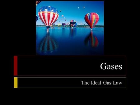 Gases The Ideal Gas Law.  Objectives  State the ideal gas law  Using the ideal gas law, calculate pressure, volume, temperature, or amount of gas when.
