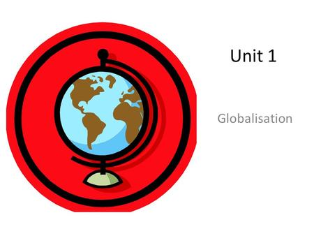 Unit 1 Globalisation. Learning Objectives To understand the meaning of globalisation and the factors contributing to it To analyse the role played by.
