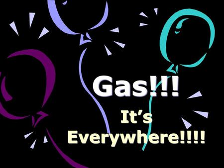 Gas!!! It's Everywhere!!!!.