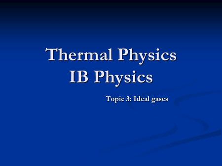 Thermal Physics IB Physics Topic 3: Ideal gases. Ideal Gases Understand and Apply the following. Understand and Apply the following. Pressure. Pressure.