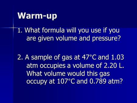 Warm-up 1. What formula will you use if you are given volume and pressure? 2. A sample of gas at 47°C and 1.03 atm occupies a volume of 2.20 L. What volume.