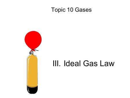 III. Ideal Gas Law Topic 10 Gases. V n Reminder: Avogadro's Principle Equal volumes of gases contain equal numbers of moles –at constant temp & pressure.