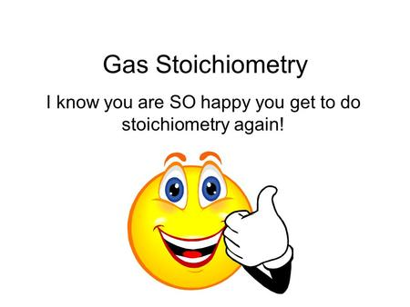 Gas Stoichiometry I know you are SO happy you get to do stoichiometry again!