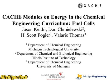 CACHE Modules on Energy in the Chemical Engineering Curriculum: Fuel Cells Jason Keith 1, Don Chmielewski 2, H. Scott Fogler 3, Valarie Thomas 3 1 Department.