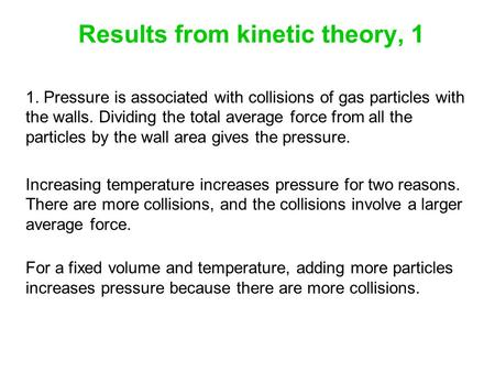 Results from kinetic theory, 1 1. Pressure is associated with collisions of gas particles with the walls. Dividing the total average force from all the.