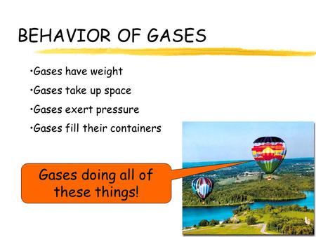 BEHAVIOR OF GASES Gases have weight Gases take up space Gases exert pressure Gases fill their containers Gases doing all of these things!