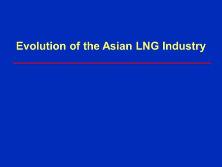Evolution of the Asian LNG Industry. ExxonMobil Gas & Power Marketing 30 years experience With our partners: »Supply about 20% of world's LNG today »Arun.