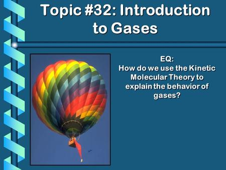 EQ: How do we use the Kinetic Molecular Theory to explain the behavior of gases? Topic #32: Introduction to Gases.